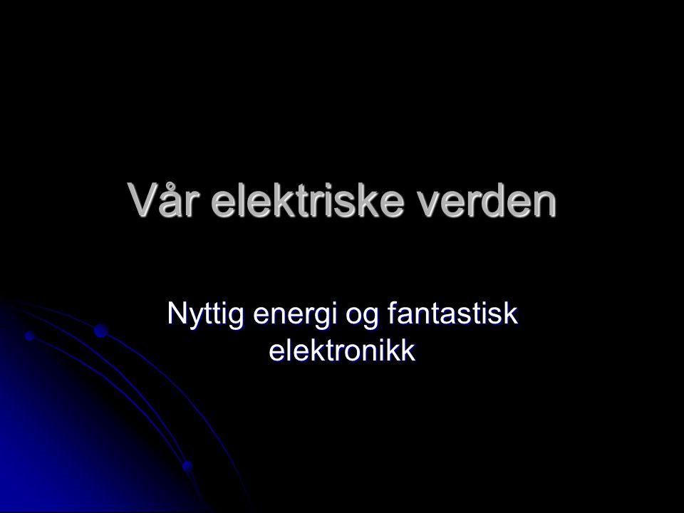 Vår elektriske verden Nyttig energi og fantastisk elektronikk