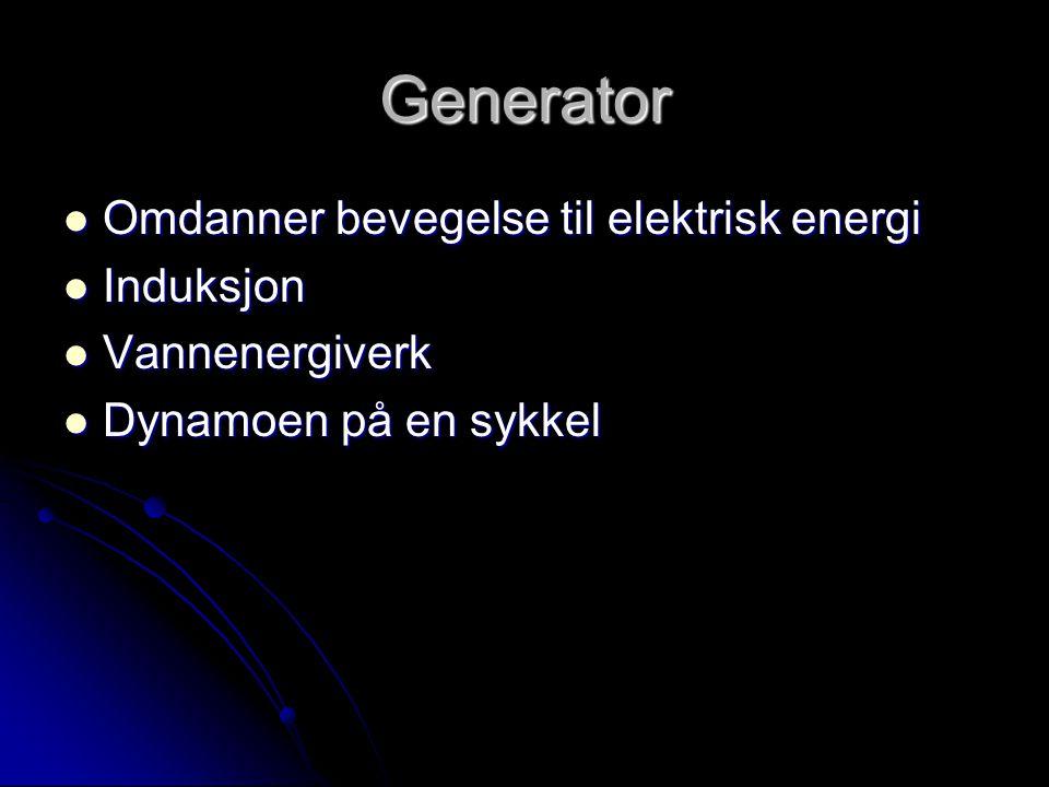 Generator  Omdanner bevegelse til elektrisk energi  Induksjon  Vannenergiverk  Dynamoen på en sykkel