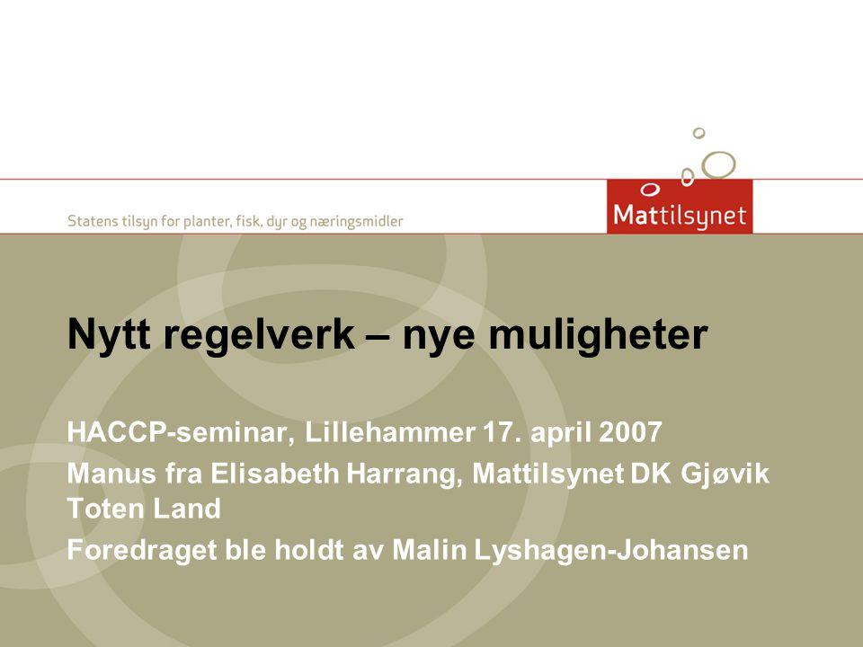 Nytt regelverk – nye muligheter HACCP-seminar, Lillehammer 17. april 2007 Manus fra Elisabeth Harrang, Mattilsynet DK Gjøvik Toten Land Foredraget ble