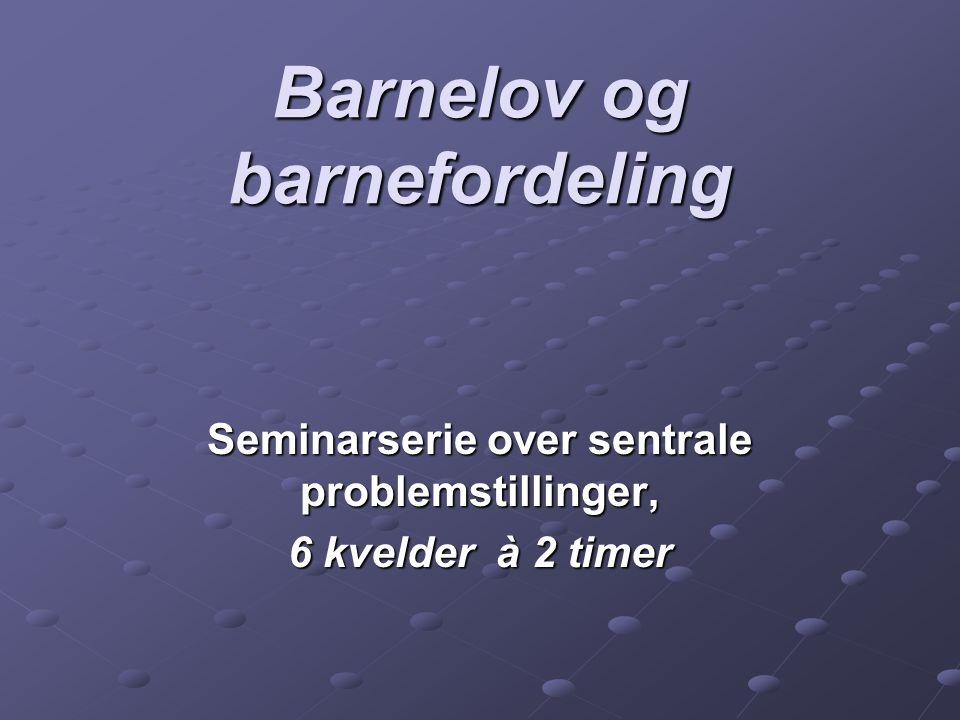 Barnelov og barnefordeling Seminarserie over sentrale problemstillinger, 6 kvelder à 2 timer