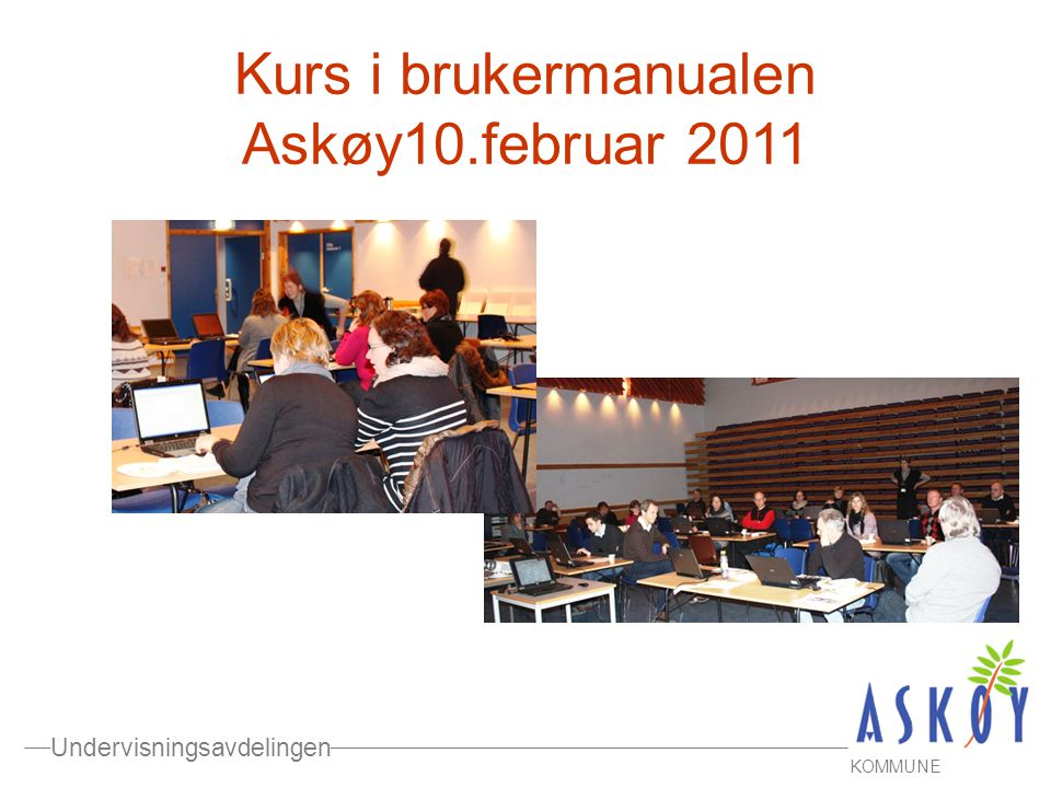 Undervisningsavdelingen KOMMUNE Kurs i brukermanualen Askøy10.februar 2011