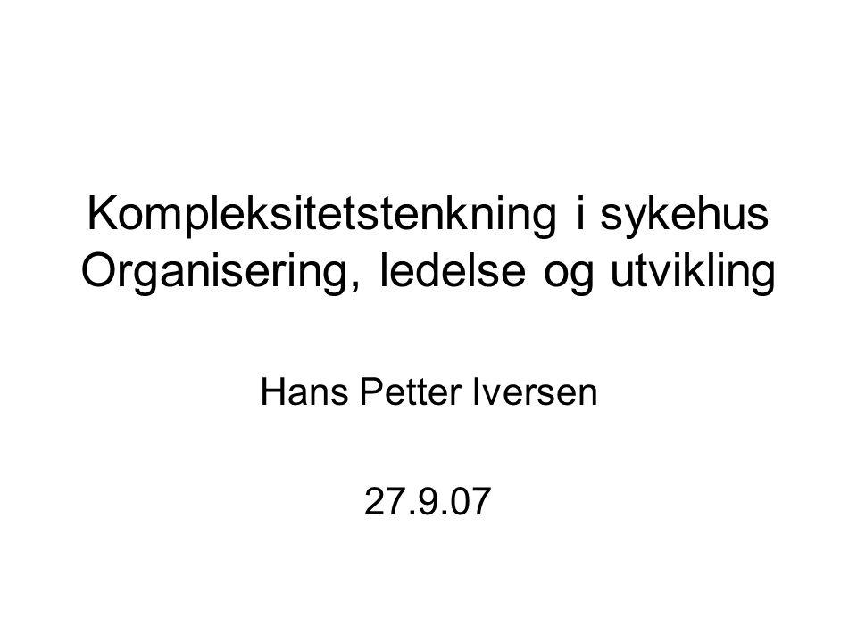 Kompleksitetstenkning i sykehus Organisering, ledelse og utvikling Hans Petter Iversen 27.9.07