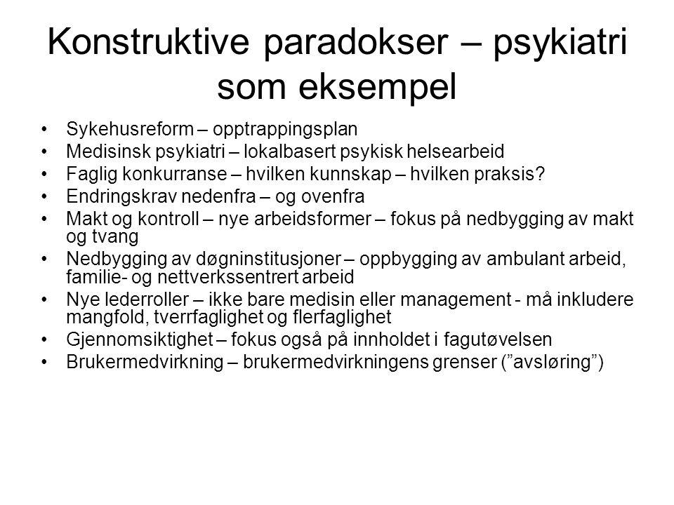 Konstruktive paradokser – psykiatri som eksempel •Sykehusreform – opptrappingsplan •Medisinsk psykiatri – lokalbasert psykisk helsearbeid •Faglig konkurranse – hvilken kunnskap – hvilken praksis.