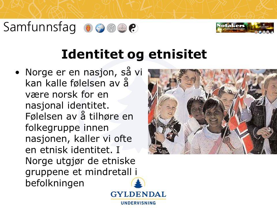 Identitet og etnisitet •Norge er en nasjon, så vi kan kalle følelsen av å være norsk for en nasjonal identitet. Følelsen av å tilhøre en folkegruppe i