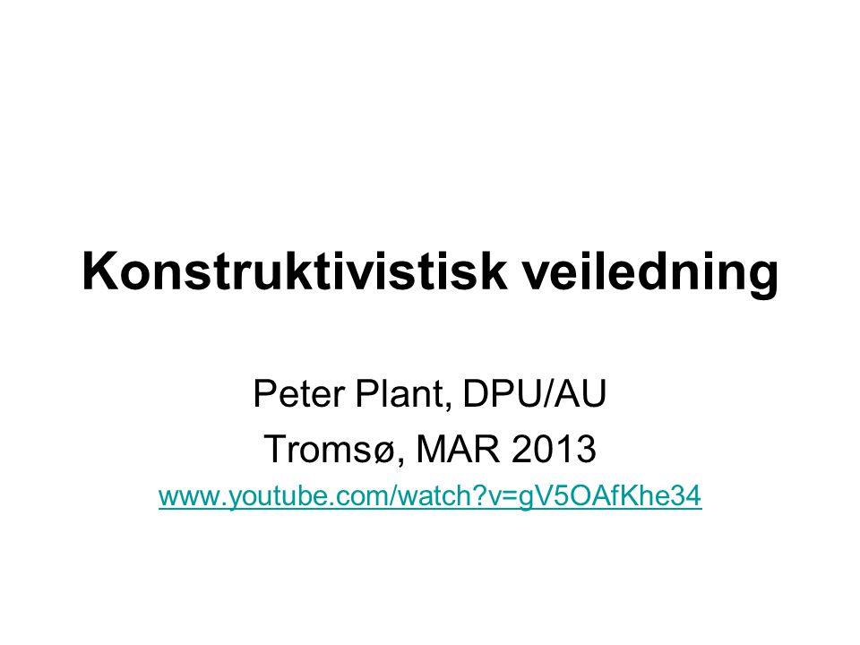 Konstruktivistisk veiledning Peter Plant, DPU/AU Tromsø, MAR 2013 www.youtube.com/watch?v=gV5OAfKhe34
