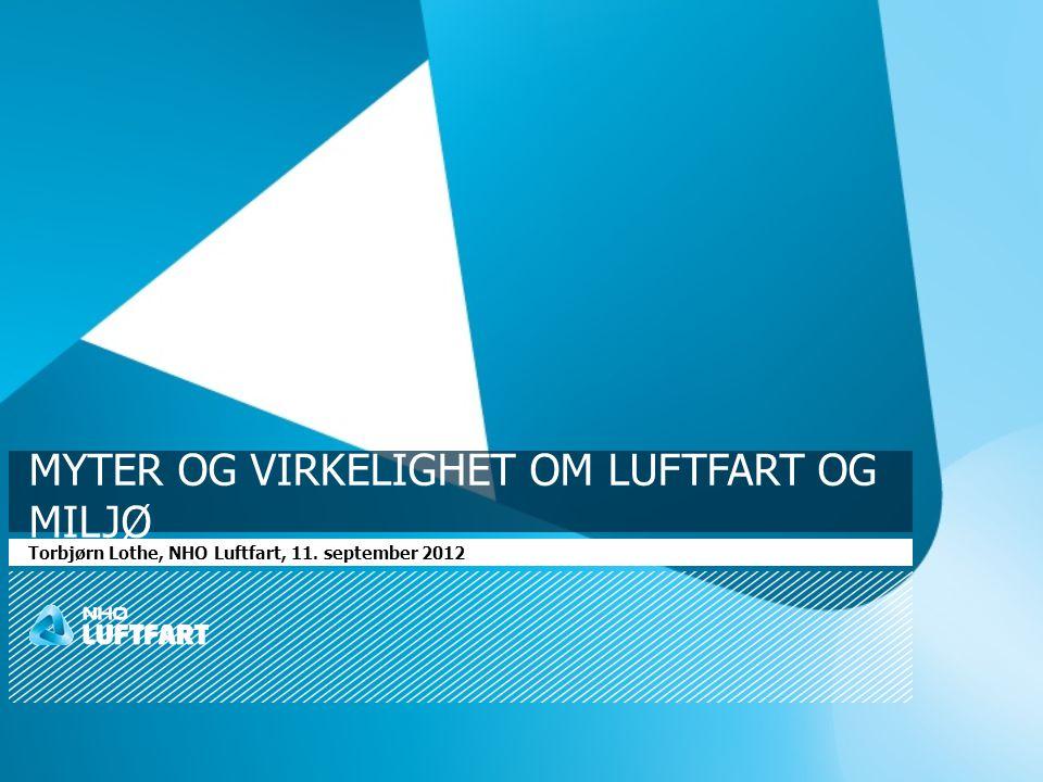MYTER OG VIRKELIGHET OM LUFTFART OG MILJØ Torbjørn Lothe, NHO Luftfart, 11. september 2012