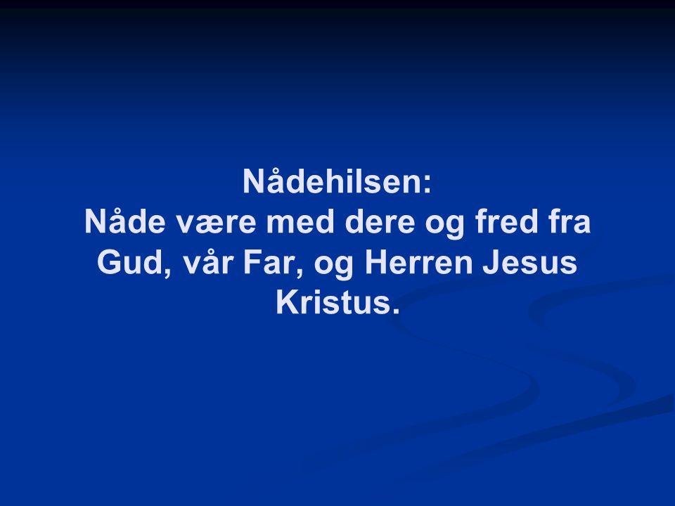 Nådehilsen: Nåde være med dere og fred fra Gud, vår Far, og Herren Jesus Kristus.