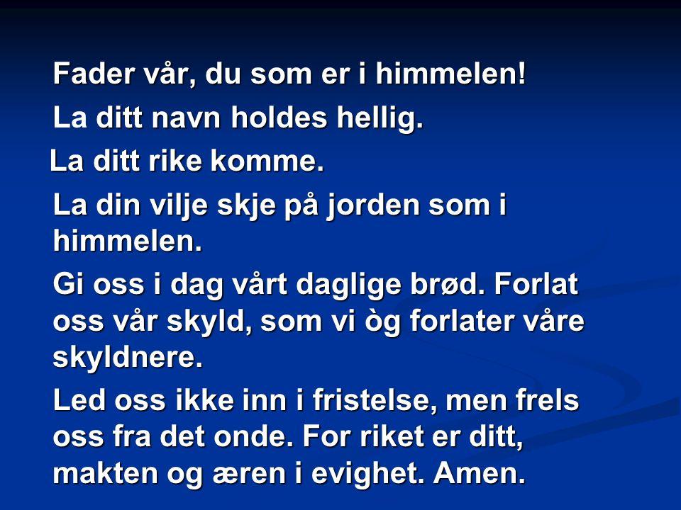 Fader vår, du som er i himmelen! ditt navn holdes hellig. La ditt navn holdes hellig. La ditt rike komme. La ditt rike komme. La din vilje skje på jor