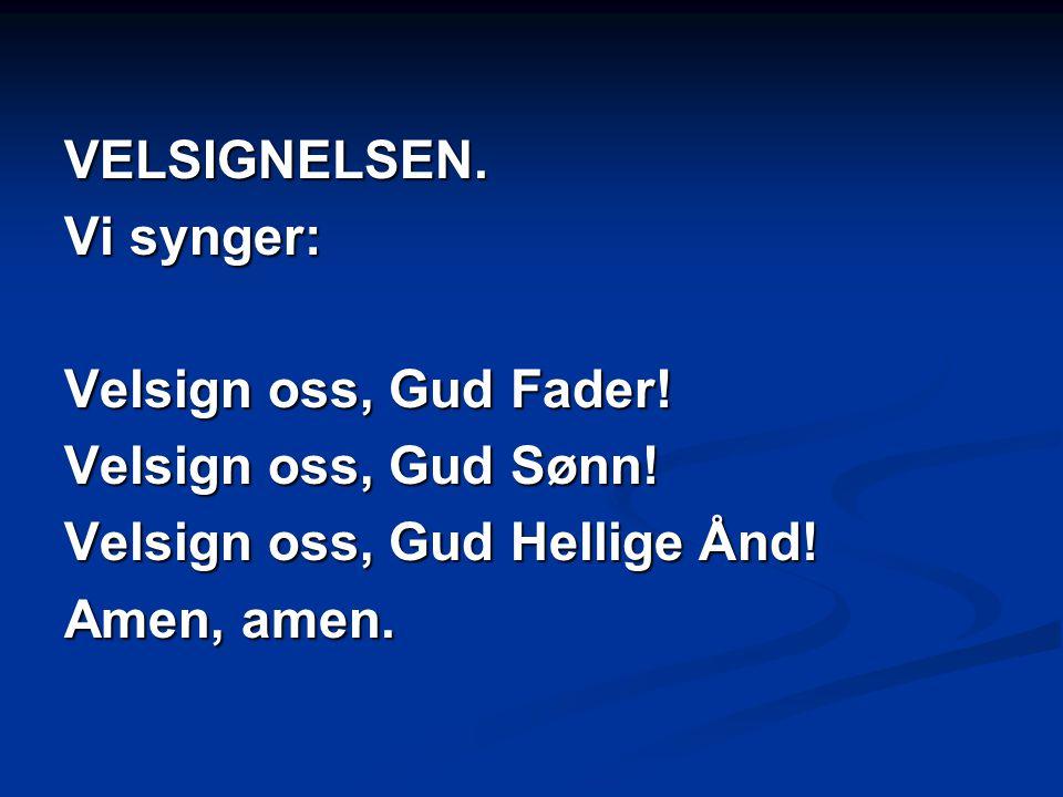 VELSIGNELSEN. Vi synger: Velsign oss, Gud Fader! Velsign oss, Gud Sønn! Velsign oss, Gud Hellige Ånd! Amen, amen.