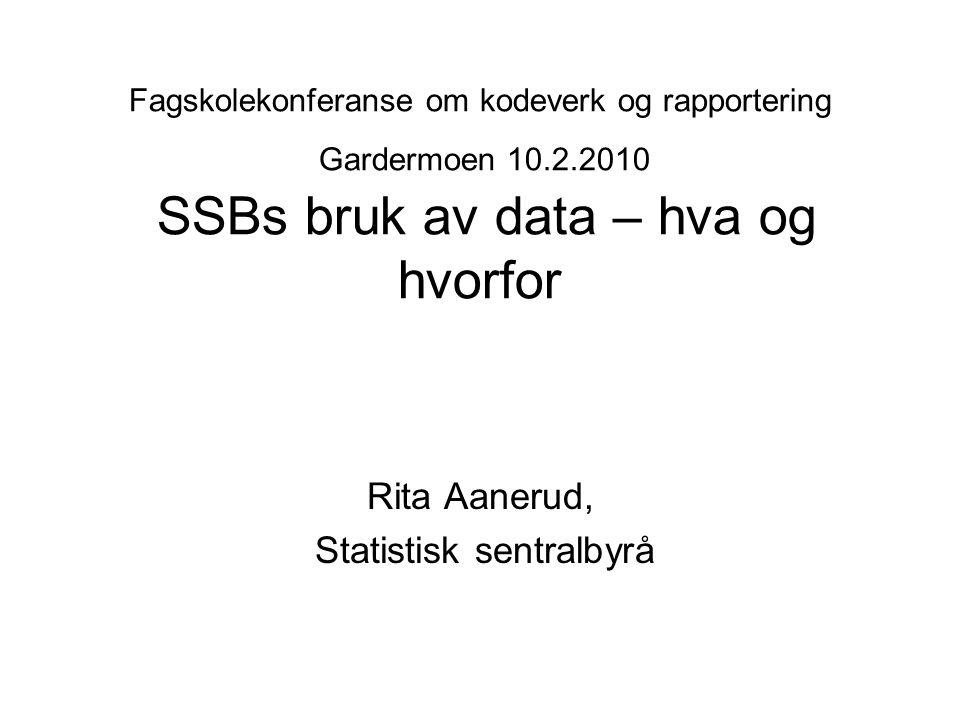 Fagskolekonferanse om kodeverk og rapportering Gardermoen 10.2.2010 SSBs bruk av data – hva og hvorfor Rita Aanerud, Statistisk sentralbyrå