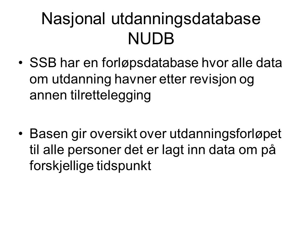 Nasjonal utdanningsdatabase NUDB •SSB har en forløpsdatabase hvor alle data om utdanning havner etter revisjon og annen tilrettelegging •Basen gir oversikt over utdanningsforløpet til alle personer det er lagt inn data om på forskjellige tidspunkt
