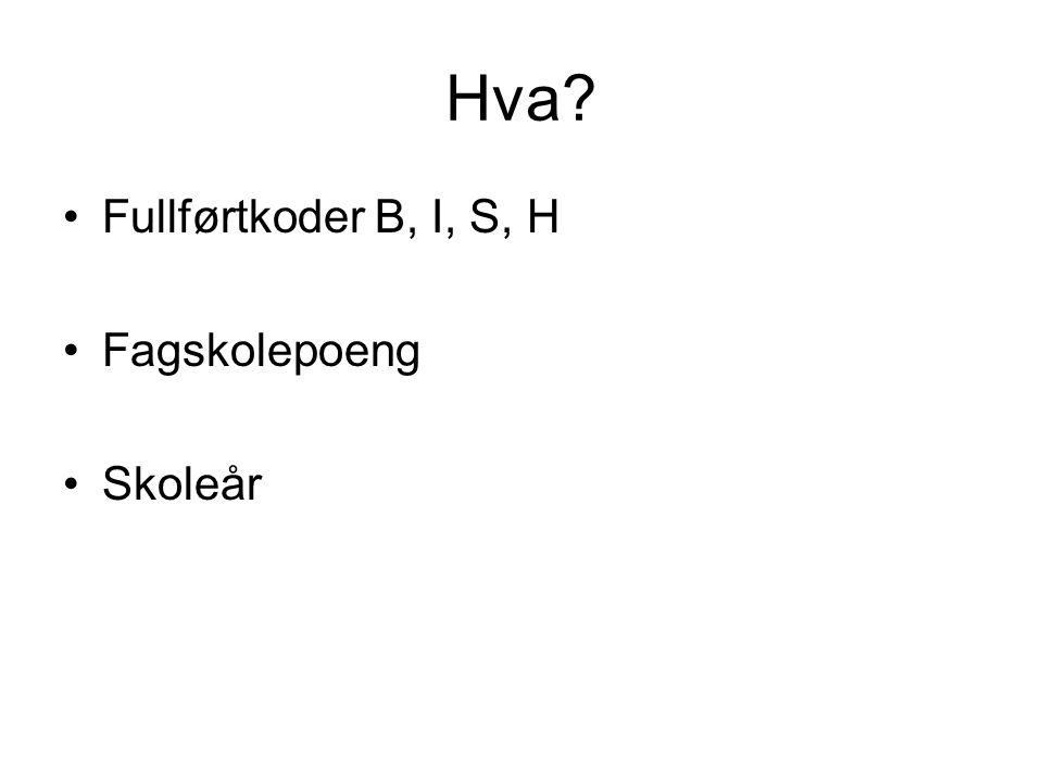 Hva? •Fullførtkoder B, I, S, H •Fagskolepoeng •Skoleår