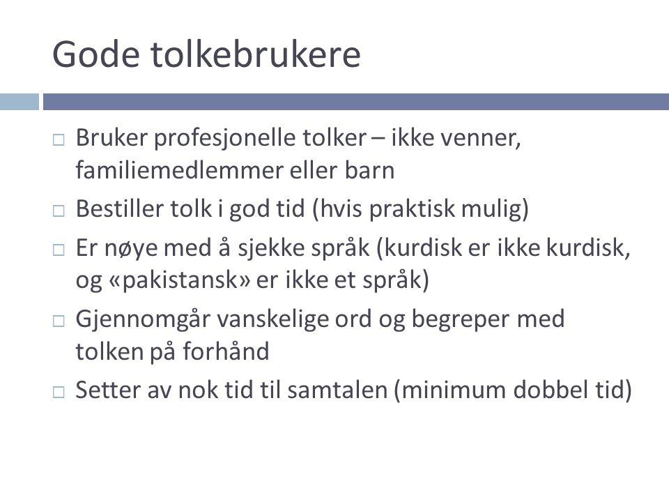 Gode tolkebrukere  Bruker profesjonelle tolker – ikke venner, familiemedlemmer eller barn  Bestiller tolk i god tid (hvis praktisk mulig)  Er nøye