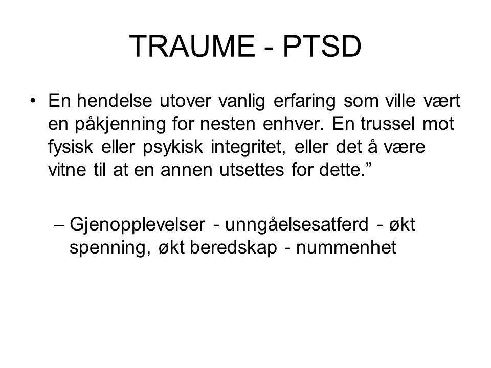 TRAUME - PTSD •En hendelse utover vanlig erfaring som ville vært en påkjenning for nesten enhver. En trussel mot fysisk eller psykisk integritet, elle