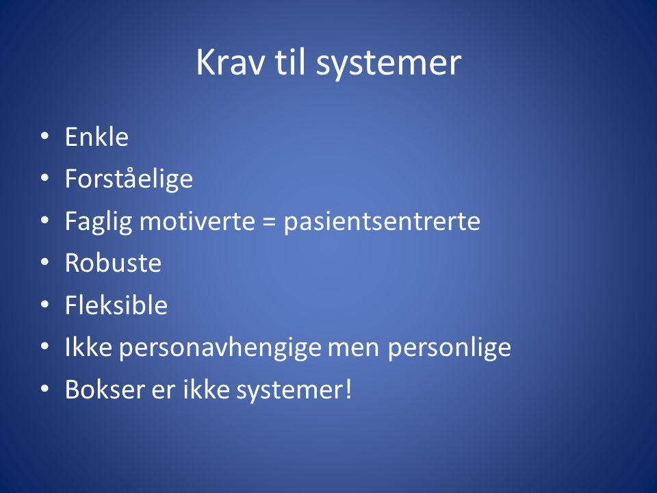 Krav til systemer • Enkle • Forståelige • Faglig motiverte = pasientsentrerte • Robuste • Fleksible • Ikke personavhengige men personlige • Bokser er