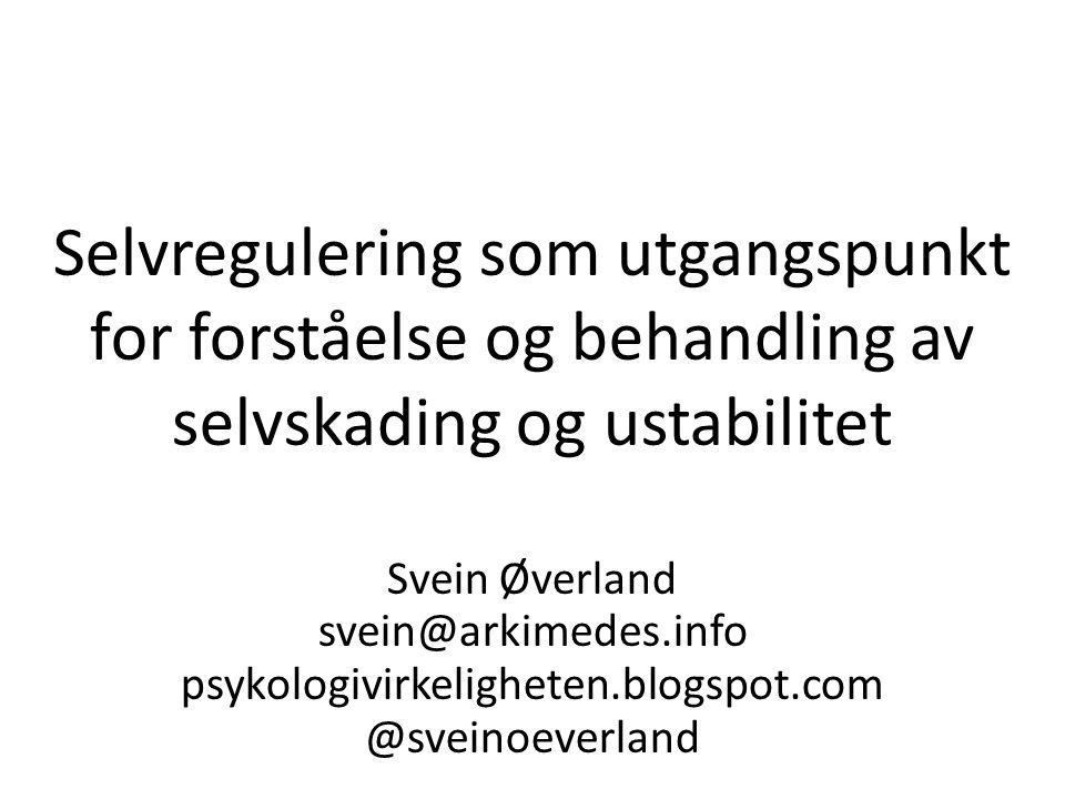 Selvregulering som utgangspunkt for forståelse og behandling av selvskading og ustabilitet Svein Øverland svein@arkimedes.info psykologivirkeligheten.blogspot.com @sveinoeverland