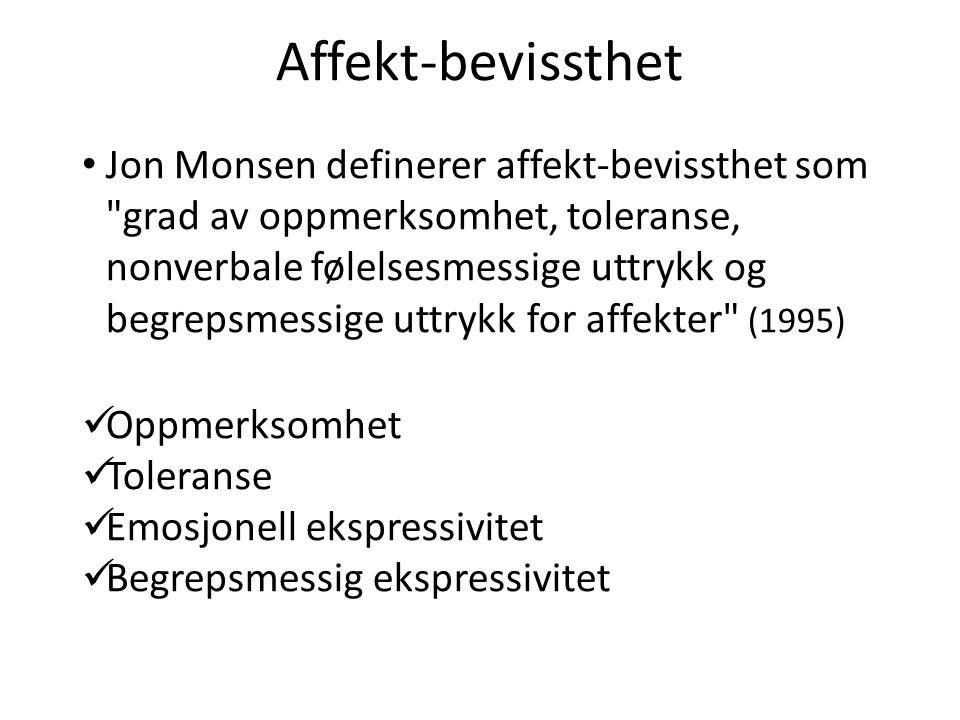 Affekt-bevissthet • Jon Monsen definerer affekt-bevissthet som grad av oppmerksomhet, toleranse, nonverbale følelsesmessige uttrykk og begrepsmessige uttrykk for affekter (1995)  Oppmerksomhet  Toleranse  Emosjonell ekspressivitet  Begrepsmessig ekspressivitet