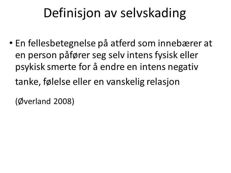 Definisjon av selvskading • En fellesbetegnelse på atferd som innebærer at en person påfører seg selv intens fysisk eller psykisk smerte for å endre en intens negativ tanke, følelse eller en vanskelig relasjon (Øverland 2008)