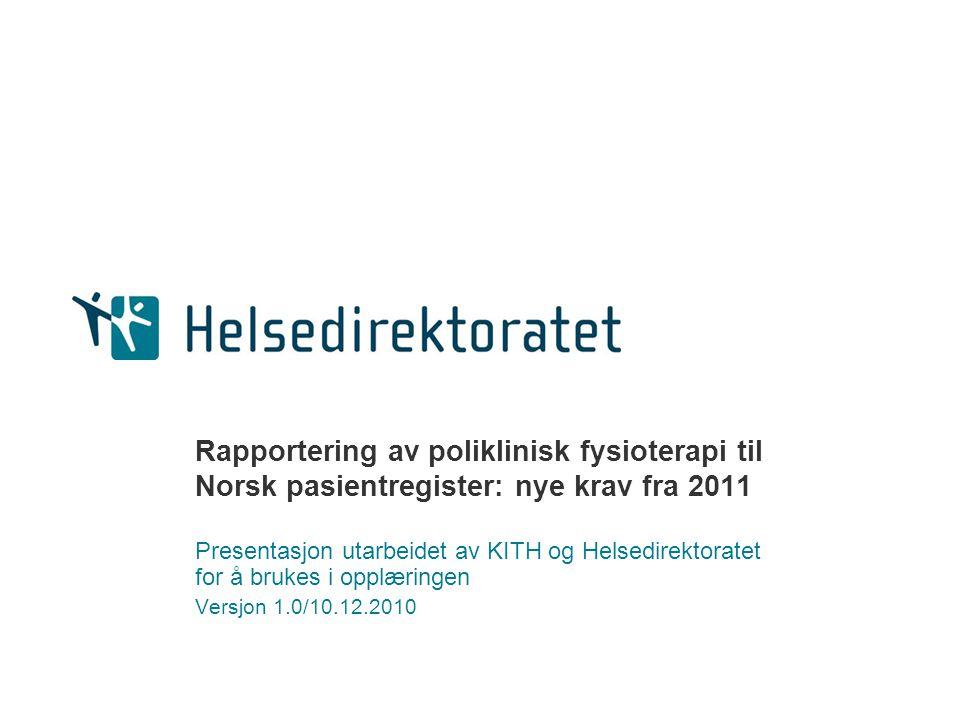 Rapportering av poliklinisk fysioterapi til Norsk pasientregister: nye krav fra 2011 Presentasjon utarbeidet av KITH og Helsedirektoratet for å brukes i opplæringen Versjon 1.0/10.12.2010
