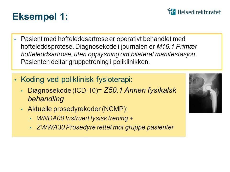 Eksempel 1: • Pasient med hofteleddsartrose er operativt behandlet med hofteleddsprotese. Diagnosekode i journalen er M16.1 Primær hofteleddsartrose,