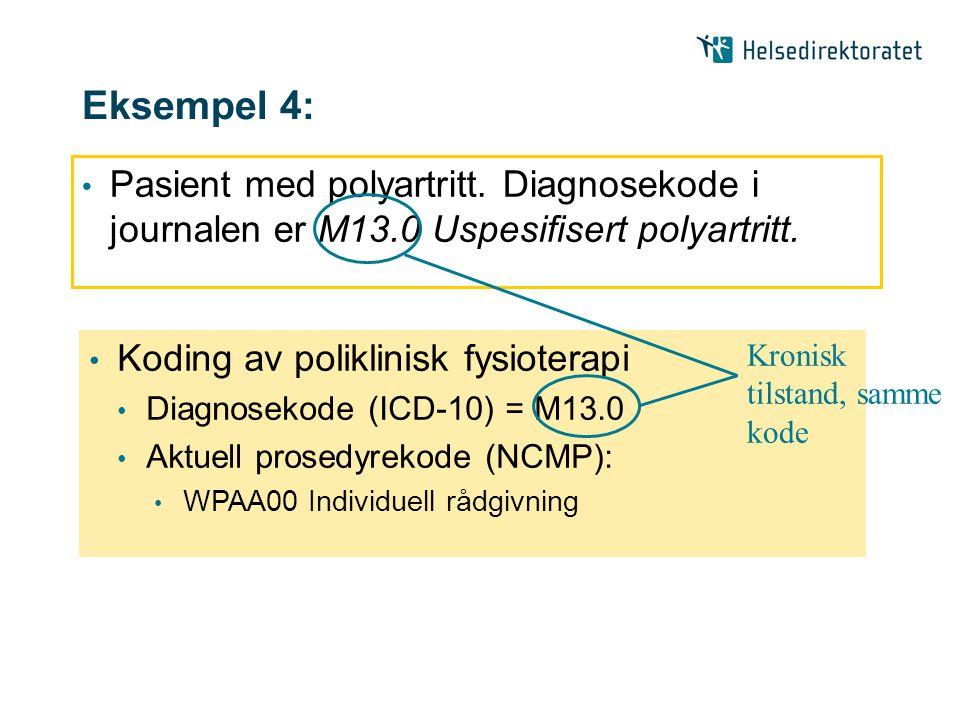 Eksempel 4: • Pasient med polyartritt. Diagnosekode i journalen er M13.0 Uspesifisert polyartritt. • Koding av poliklinisk fysioterapi • Diagnosekode