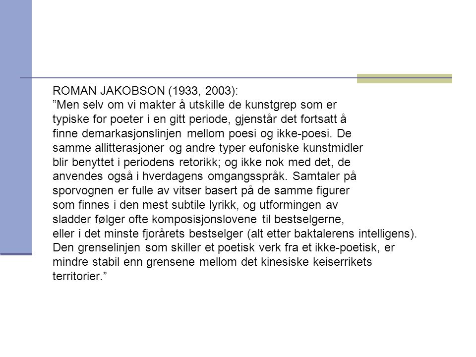 ROMAN JAKOBSON (1933, 2003): Men selv om vi makter å utskille de kunstgrep som er typiske for poeter i en gitt periode, gjenstår det fortsatt å finne demarkasjonslinjen mellom poesi og ikke-poesi.