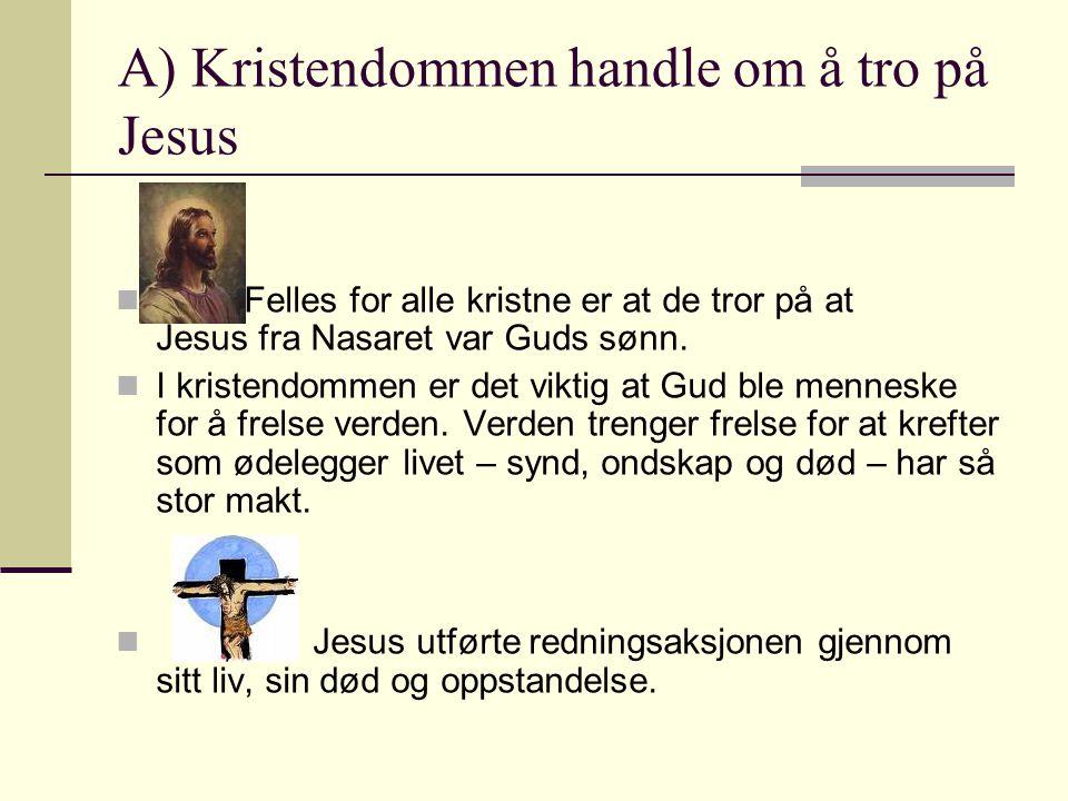 A) Kristendommen handle om å tro på Jesus  Felles for alle kristne er at de tror på at Jesus fra Nasaret var Guds sønn.