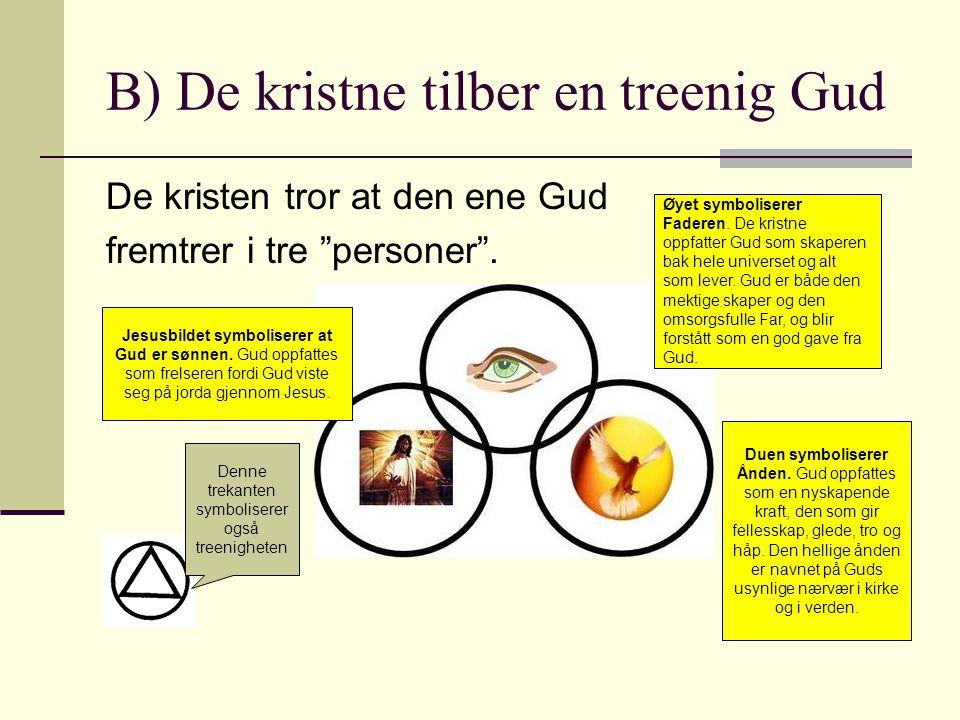 B) De kristne tilber en treenig Gud De kristen tror at den ene Gud fremtrer i tre personer .