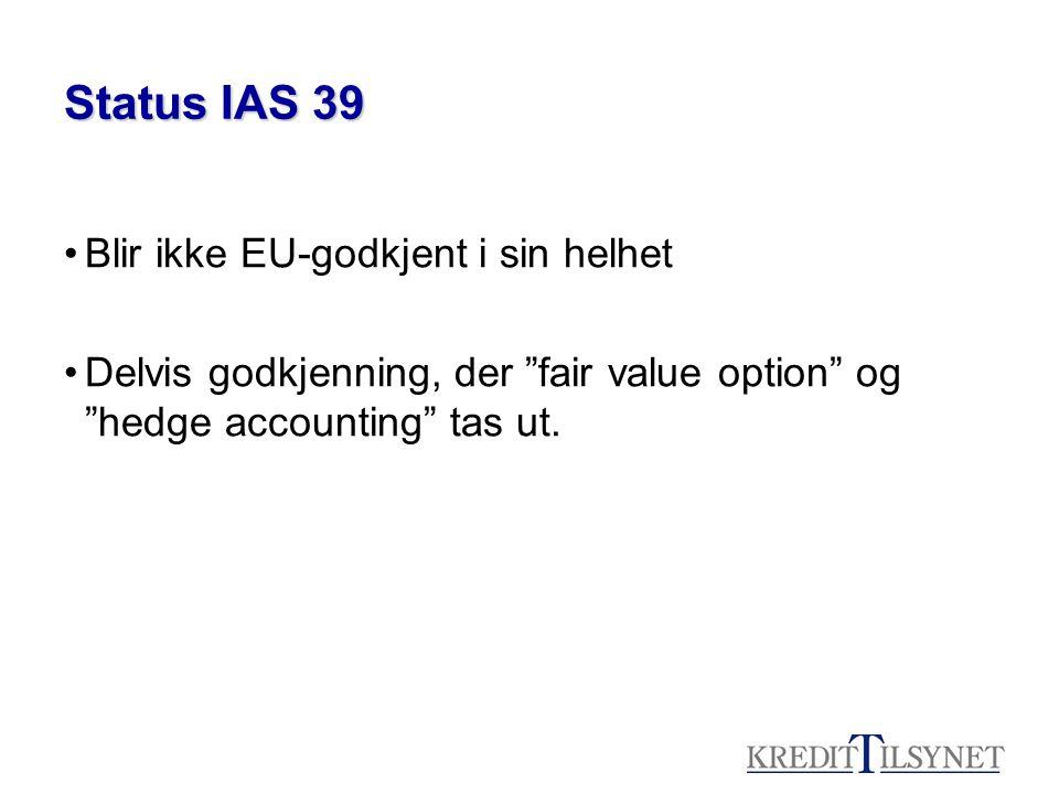 Status IAS 39 •Blir ikke EU-godkjent i sin helhet •Delvis godkjenning, der fair value option og hedge accounting tas ut.