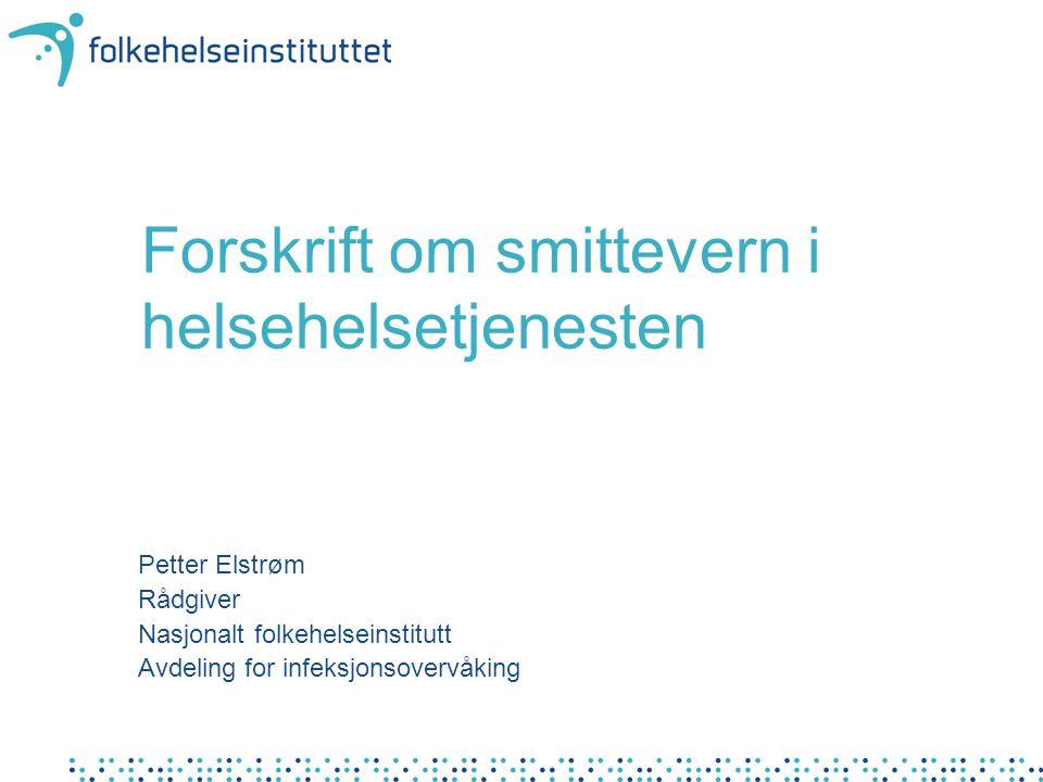 Forskrift om smittevern i helsehelsetjenesten Petter Elstrøm Rådgiver Nasjonalt folkehelseinstitutt Avdeling for infeksjonsovervåking