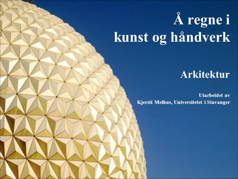 Å regne i kunst og håndverk Arkitektur Utarbeidet av Kjersti Melhus, Universitetet i Stavanger