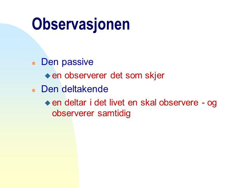 Observasjonen n Den passive u en observerer det som skjer n Den deltakende u en deltar i det livet en skal observere - og observerer samtidig
