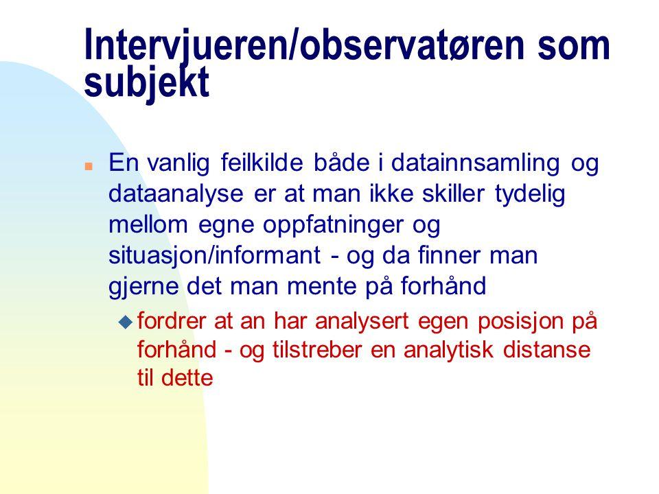 Intervjueren/observatøren som subjekt n En vanlig feilkilde både i datainnsamling og dataanalyse er at man ikke skiller tydelig mellom egne oppfatning