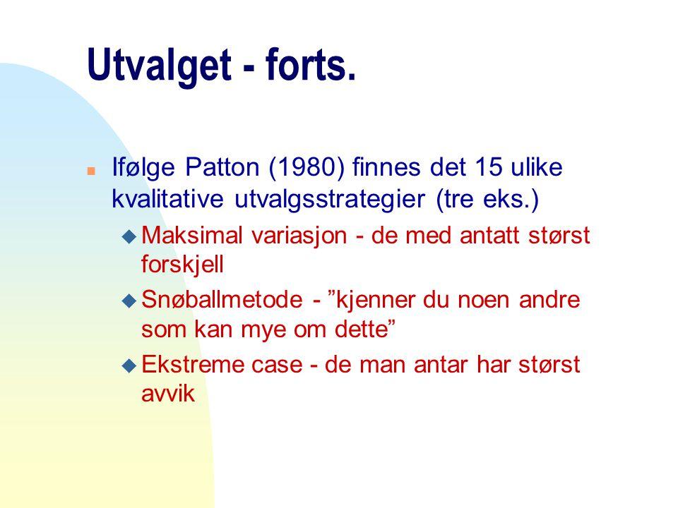 Utvalget - forts. n Ifølge Patton (1980) finnes det 15 ulike kvalitative utvalgsstrategier (tre eks.) u Maksimal variasjon - de med antatt størst fors