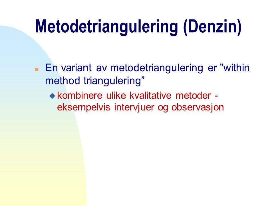 "Metodetriangulering (Denzin) n En variant av metodetriangulering er ""within method triangulering"" u kombinere ulike kvalitative metoder - eksempelvis"