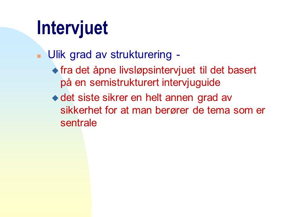 Intervjuet n Ulik grad av strukturering - u fra det åpne livsløpsintervjuet til det basert på en semistrukturert intervjuguide u det siste sikrer en h