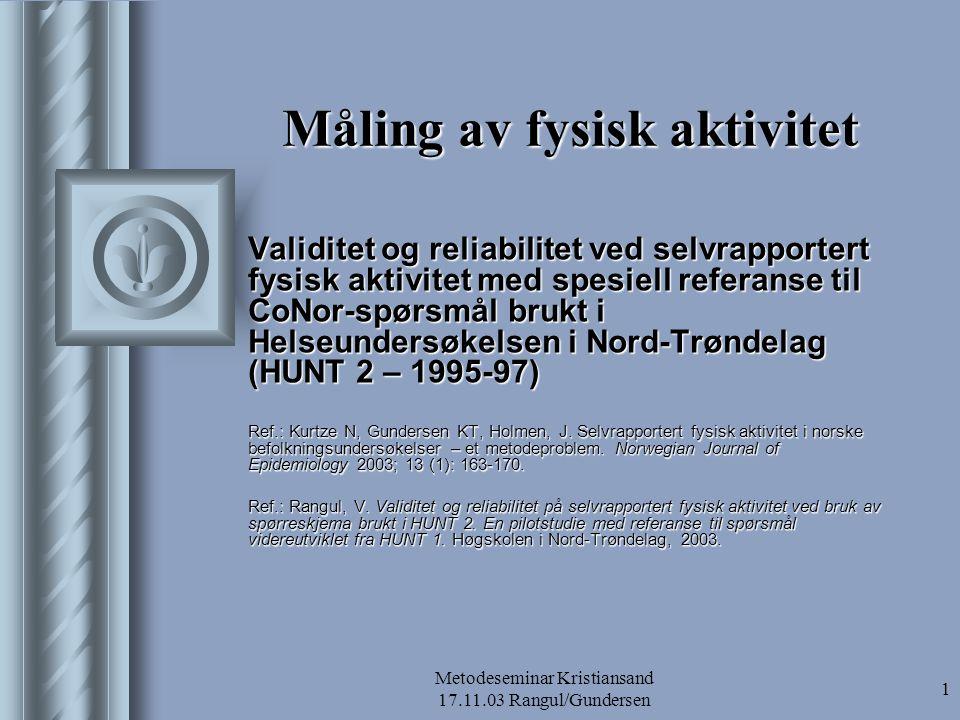 Metodeseminar Kristiansand 17.11.03 Rangul/Gundersen 1 Måling av fysisk aktivitet Validitet og reliabilitet ved selvrapportert fysisk aktivitet med sp