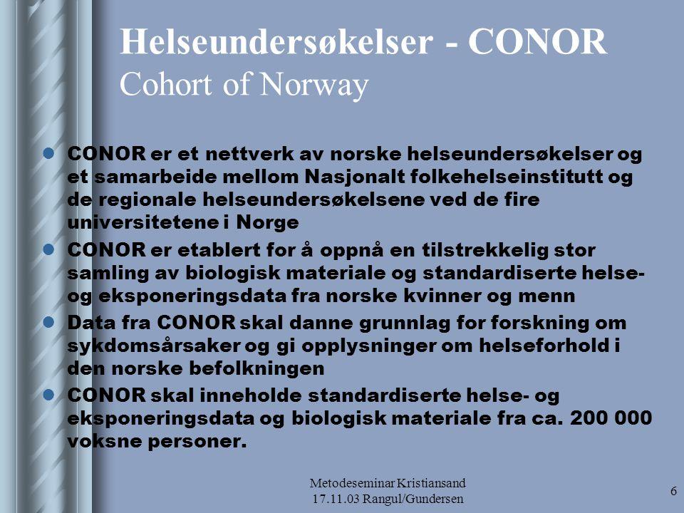 Metodeseminar Kristiansand 17.11.03 Rangul/Gundersen 7 CONOR (forts.) http://www.fhi.no/tema/conor/ Følgende helseundersøkelser inngår:  Tromsø IV og V ble gjennomført i perioden 1994-95 og 2001 og består av omtrent 27 000 kvinner og menn fra 25 år og oppover  Nord-Trøndelag (HUNT 2) ble gjennomført i perioden 1995-97 og består av omtrent 65 000 kvinner og menn fra 20 års alder og oppover.