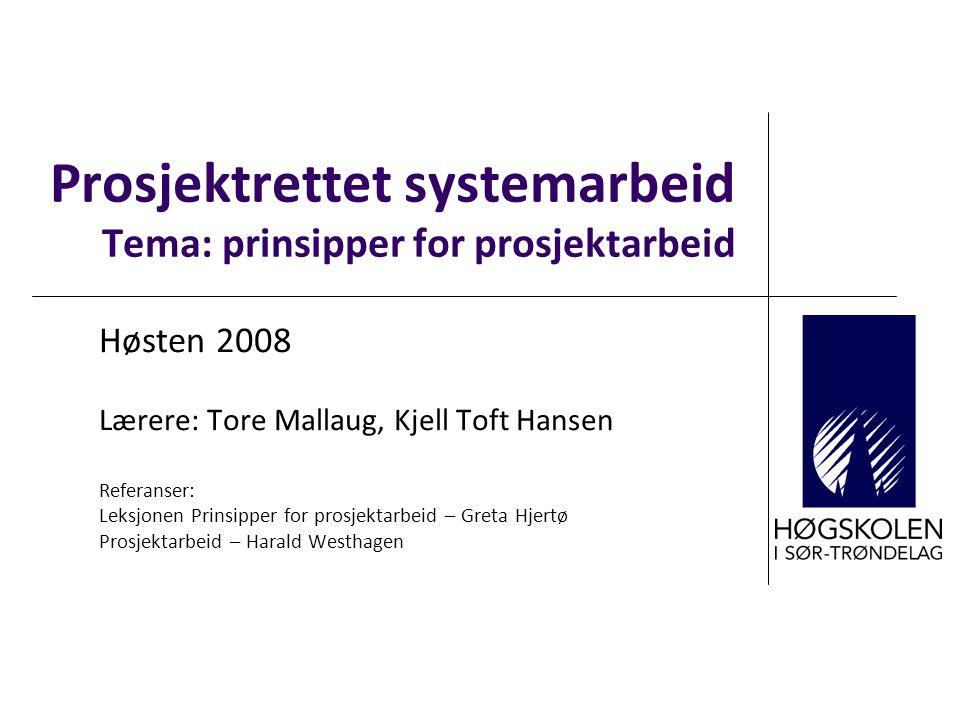 Prosjektrettet systemarbeid Tema: prinsipper for prosjektarbeid Høsten 2008 Lærere: Tore Mallaug, Kjell Toft Hansen Referanser: Leksjonen Prinsipper f