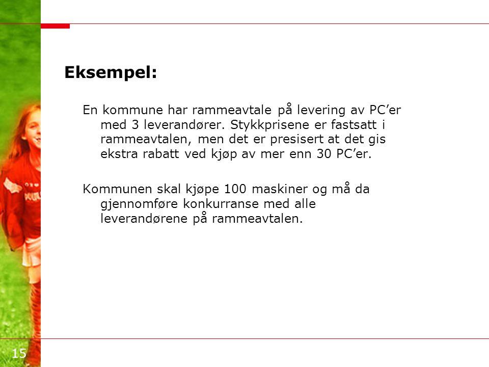 15 Eksempel: En kommune har rammeavtale på levering av PC'er med 3 leverandører. Stykkprisene er fastsatt i rammeavtalen, men det er presisert at det
