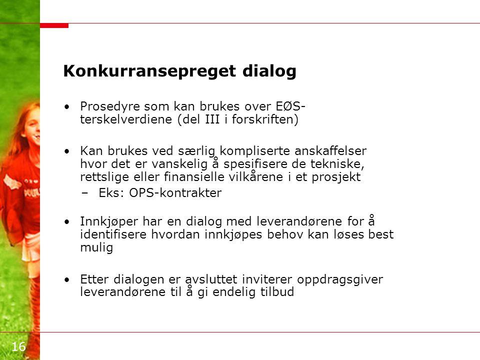 16 Konkurransepreget dialog •Prosedyre som kan brukes over EØS- terskelverdiene (del III i forskriften) •Kan brukes ved særlig kompliserte anskaffelse