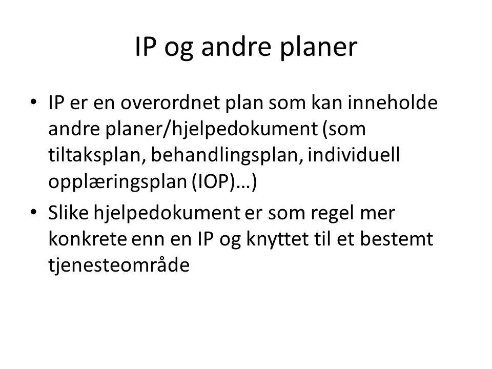 IP og andre planer • IP er en overordnet plan som kan inneholde andre planer/hjelpedokument (som tiltaksplan, behandlingsplan, individuell opplæringsp