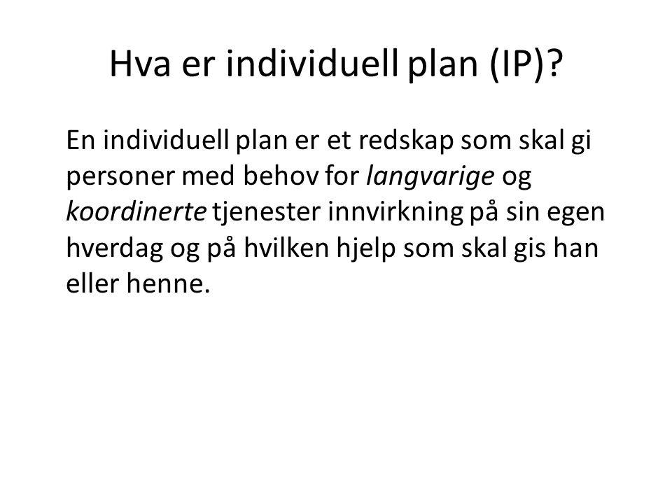 Hva er individuell plan (IP)? En individuell plan er et redskap som skal gi personer med behov for langvarige og koordinerte tjenester innvirkning på
