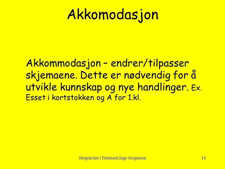 Høgskolen i Telemark Inge Jørgensen18 Akkommodasjon – endrer/tilpasser skjemaene. Dette er nødvendig for å utvikle kunnskap og nye handlinger. Ex. Ess