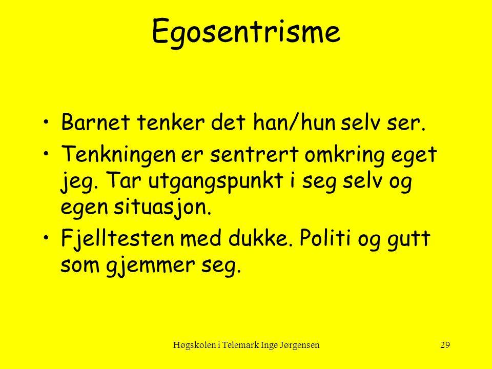 Høgskolen i Telemark Inge Jørgensen29 Egosentrisme •Barnet tenker det han/hun selv ser. •Tenkningen er sentrert omkring eget jeg. Tar utgangspunkt i s