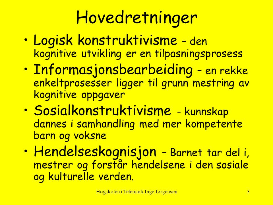 Høgskolen i Telemark Inge Jørgensen3 Hovedretninger •Logisk konstruktivisme – den kognitive utvikling er en tilpasningsprosess •Informasjonsbearbeidin
