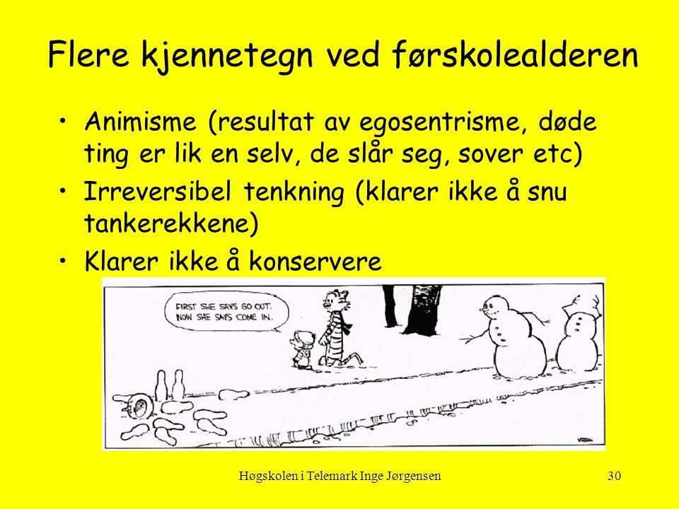 Høgskolen i Telemark Inge Jørgensen30 •Animisme (resultat av egosentrisme, døde ting er lik en selv, de slår seg, sover etc) •Irreversibel tenkning (k