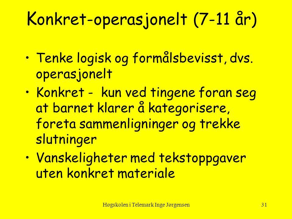 Høgskolen i Telemark Inge Jørgensen31 K onkret-operasjonelt (7-11 år) •Tenke logisk og formålsbevisst, dvs. operasjonelt •Konkret - kun ved tingene fo