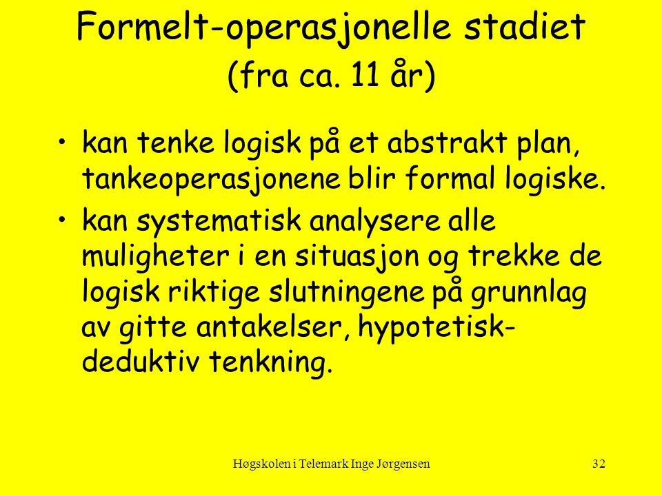 Høgskolen i Telemark Inge Jørgensen32 Formelt-operasjonelle stadiet (fra ca. 11 år) •kan tenke logisk på et abstrakt plan, tankeoperasjonene blir form
