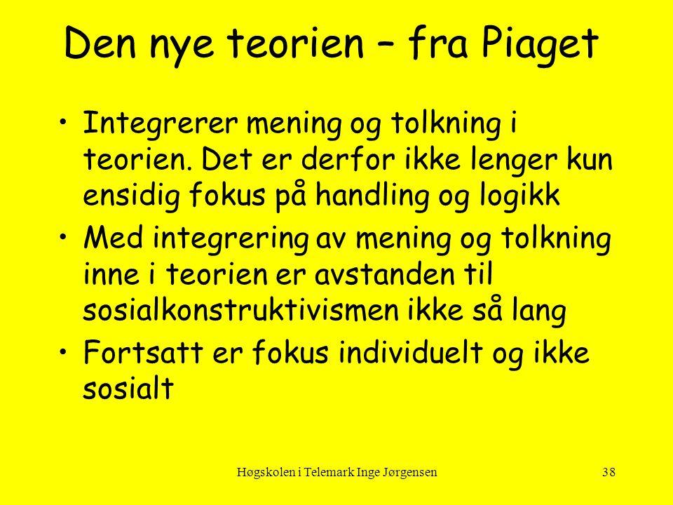 Høgskolen i Telemark Inge Jørgensen38 Den nye teorien – fra Piaget •Integrerer mening og tolkning i teorien. Det er derfor ikke lenger kun ensidig fok